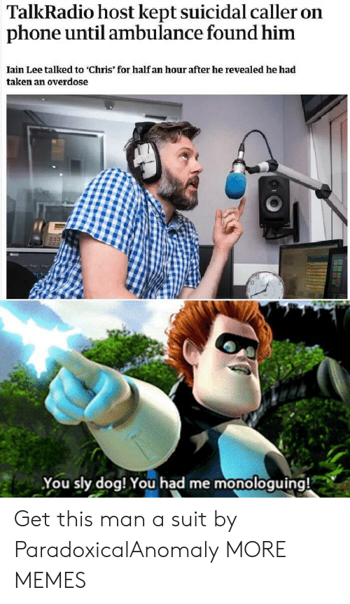 Sly: TalkRadio host kept suicidal caller on  phone until ambulance found him  Iain Lee talked to 'Chris' for half an hour after he revealed he had  taken an overdose  You sly dog! You had me monologuing! Get this man a suit by ParadoxicalAnomaly MORE MEMES