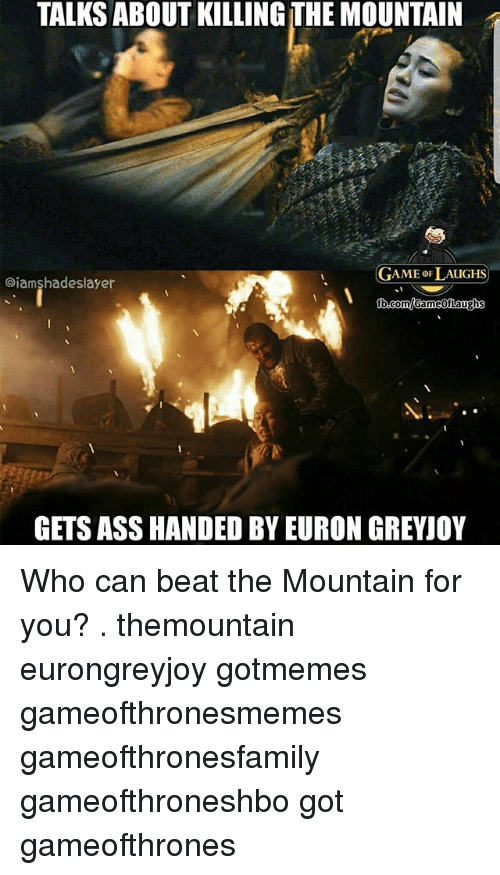 Ass, Memes, and Game: TALKS ABOUT KILLING THE MOUNTAIN  GAME oF LAUGHS  aiamshadeslayer  GETS ASS HANDED BY EURON GREYJOY Who can beat the Mountain for you? . themountain eurongreyjoy gotmemes gameofthronesmemes gameofthronesfamily gameofthroneshbo got gameofthrones
