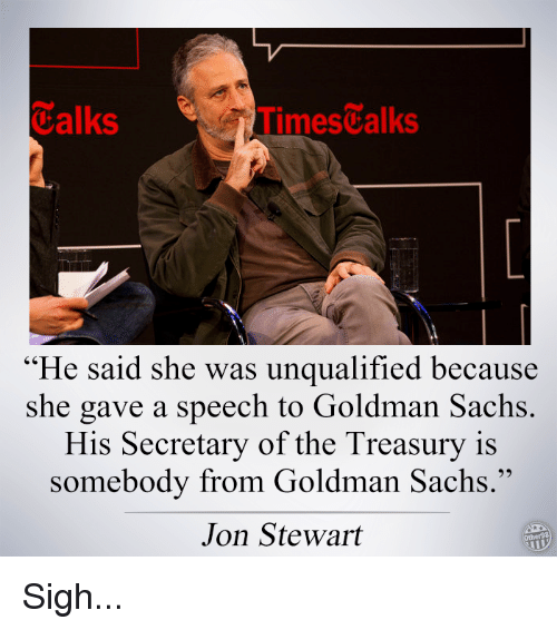 """Jon Stewart: Talks  imestalks  """"He said she was unqualified because  she gave a speech to Goldman Sachs  His Secretary of the Treasury is  somebody from Goldman Sachs.""""  Jon Stewart Sigh..."""