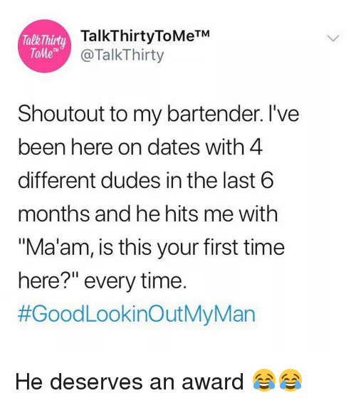 """tome: TalkThirt  ToMe  TalkThirtyToMeTM  @TalkThirty  Shoutout to my bartender. I've  been here on dates with 4  different dudes in the last 6  months and he hits me with  """"Ma'am, is this your first time  here?"""" every time.  He deserves an award 😂😂"""
