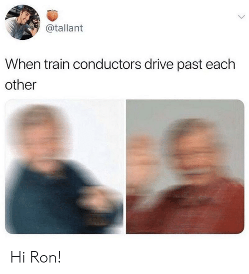 Drive, Train, and Each Other: @tallant  When train conductors drive past each  other Hi Ron!