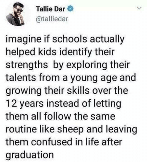 Confused, Life, and Kids: Tallie Dar  @talliedar  imagine if schools actually  helped kids identify their  strengths by exploring their  talents from a young age and  growing their skills over the  12 years instead of letting  them all follow the same  routine like sheep and leaving  them confused in life after  graduation