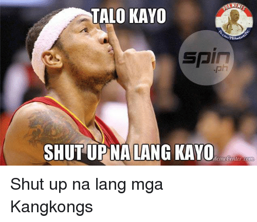 Meme Center: TALO KAYO  SPIT  SHUT UP NA LANG KAYO  Meme Center.com Shut up na lang mga Kangkongs