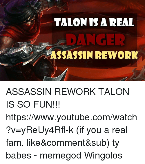 Assassination, Fam, and Memes: TALON IS A REAL  ASSASSIN REWORK ASSASSIN REWORK TALON IS SO FUN!!!  https://www.youtube.com/watch?v=yReUy4Rfl-k (if you a real fam, like&comment&sub) ty babes - memegod  Wingolos
