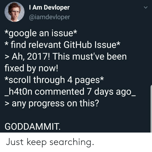 Google, Been, and Github: TAm Devloper  @iamdevloper  *google an issue*  find relevant GitHub Issue*  > Ah, 2017! This must've been  fixed by now!  *scroll through 4 pages*  _h4t0n commented 7 days ago_  > any progress on this?  GODDAMMIT Just keep searching.