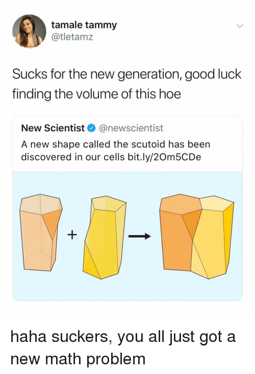 Hoe, Good, and Math: tamale tammy  @tletamz  Sucks for the new generation, good luck  finding the volume of this hoe  New Scientist @newscientist  A new shape called the scutoid has been  discovered in our cells bit.ly/20m5CDe haha suckers, you all just got a new math problem