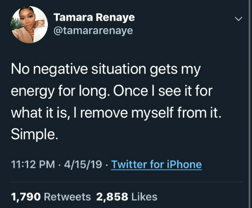 Energy, Iphone, and Twitter: Tamara Renaye  @tamararenaye  No negative situation gets my  energy for long. Once l see it for  what it is, I remove myself from it.  Simple.  11:12 PM 4/15/19 Twitter for iPhone  1,790 Retweets 2,858 Likes
