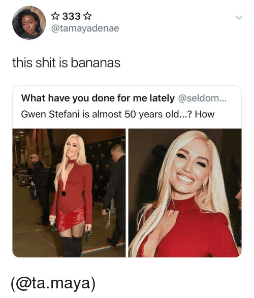 Gwen Stefani: @tamayadenae  this shit is bananas  What have you done for me lately @seldom...  Gwen Stefani is almost 50 years old...? How (@ta.maya)