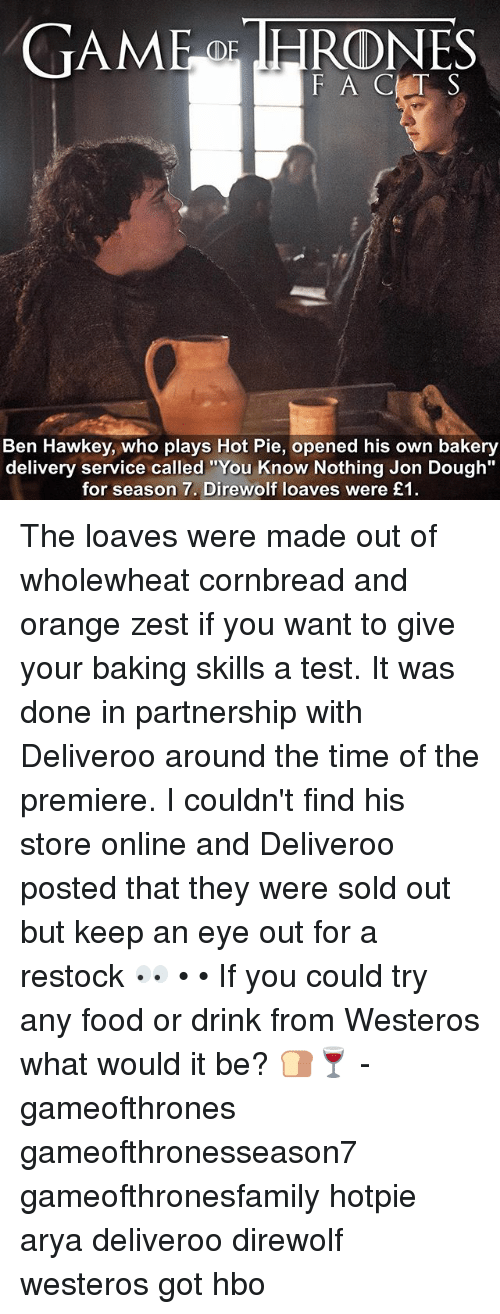 """Doughe: TAME IHRONES  F A C T S  Ben Hawkey, who plays Hot Pie, opened his own bakery  delivery service called """"You Know Nothing Jon Dough""""  for season 7. Direwolf loaves were £1 The loaves were made out of wholewheat cornbread and orange zest if you want to give your baking skills a test. It was done in partnership with Deliveroo around the time of the premiere. I couldn't find his store online and Deliveroo posted that they were sold out but keep an eye out for a restock 👀 • • If you could try any food or drink from Westeros what would it be? 🍞🍷 - gameofthrones gameofthronesseason7 gameofthronesfamily hotpie arya deliveroo direwolf westeros got hbo"""