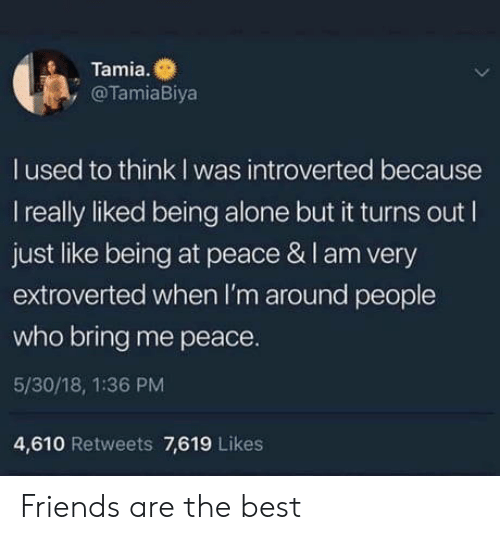 introverted: Tamia.  , @TamiaBiya  l used to think I was introverted because  I really liked being alone but it turns out I  just like being at peace & I am very  extroverted when I'm around people  who bring me peace.  5/30/18, 1:36 PM  4,610 Retweets 7,619 Likes Friends are the best