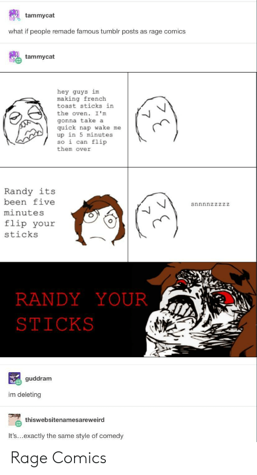 Rage Comics: tammycat  what if people remade famous tumblr posts as rage comics  tammycat  hey guys im  making french  toast sticks in  the oven. I 'm  gonna take a  quick nap wake me  up in 5 minutes  so i can flip  them over  Randy its  been five  minutes  flip your  sticks  snnnnzzzzZ  RANDYYOUR  STICKS  guddram  im deleting  thiswebsitenamesareweird  It's...exactly the same style of comedy Rage Comics