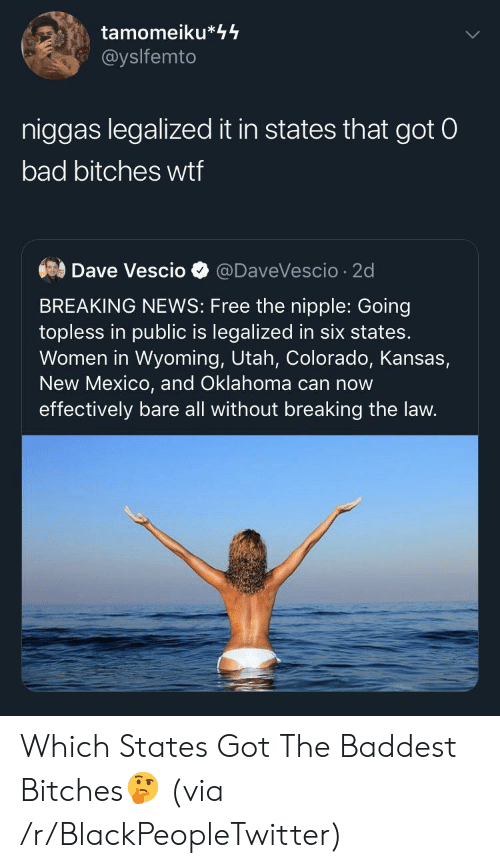 Oklahoma: tamomeiku*44  @yslfemto  niggas legalized it in states that got 0  bad bitches wtf  Dave Vescio  @DaveVescio 2d  BREAKING NEWS: Free the nipple: Going  topless in public is legalized in six states.  Women in Wyoming, Utah, Colorado, Kansas,  New Mexico, and Oklahoma can now  effectively bare all without breaking the law. Which States Got The Baddest Bitches🤔 (via /r/BlackPeopleTwitter)