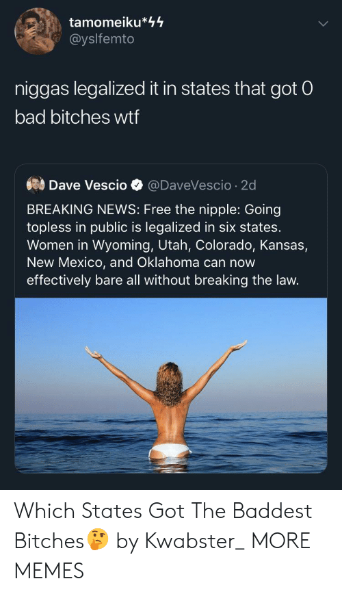 Oklahoma: tamomeiku*44  @yslfemto  niggas legalized it in states that got 0  bad bitches wtf  Dave Vescio  @DaveVescio 2d  BREAKING NEWS: Free the nipple: Going  topless in public is legalized in six states.  Women in Wyoming, Utah, Colorado, Kansas,  New Mexico, and Oklahoma can now  effectively bare all without breaking the law. Which States Got The Baddest Bitches🤔 by Kwabster_ MORE MEMES