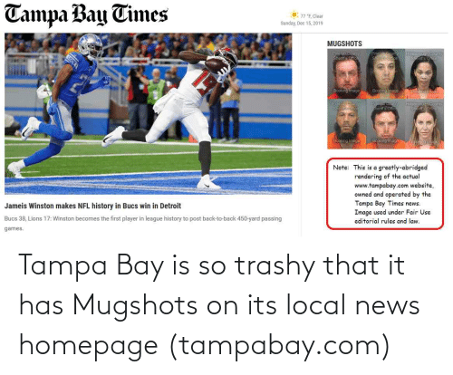 """sher: Tampa Bay Times  77 """"F, Clear  Sunday, Dec 15, 2019  MUGSHOTS  ellas County  Shens Ofice  borgunh county  LIONS  Booking limage  Boonng Image  Finelas ouny  Sher c  Sheriff s Offie  Bookng image  Booking Imnon  Epoia Im  Note: This is a greatly-abridged  rendering of the actual  www.tampabay.com website,  owned and operated by the  Tampa Bay Times news:  Image used under Fair Use  Jameis Winston makes NFL history in Bucs win in Detroit  Bucs 38, Lions 17: Winston becomes the first player in league history to post back-to-back 450-yard passing  editorial rules and law.  games. Tampa Bay is so trashy that it has Mugshots on its local news homepage (tampabay.com)"""