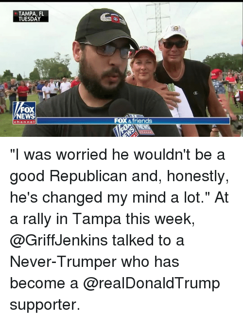 "Friends, Memes, and News: TAMPA, FL  TUESDAY  FOX  NEWS  FOX &friends  chan nel ""I was worried he wouldn't be a good Republican and, honestly, he's changed my mind a lot."" At a rally in Tampa this week, @GriffJenkins talked to a Never-Trumper who has become a @realDonaldTrump supporter."