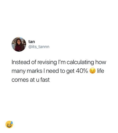 Life, How, and Fast: tan  @its_tannn  Instead of revising I'm calculating how  many marks I need to get 40% life  comes at u fast 😅