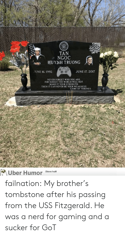 tombstone: TAN  NGOC  HUYNH TRUONG  UNE 16. 1992  JUNE 17. 2017  NEVER FORGET WHO YOU ARE  FOR SURELY THE WORLD WILL NOT  MAKE IT YOUR STRENGTH  THEN IT CAN NEVER BE YOUR WEAKNESS  GAME OF THRONES  Uber Humor Steve t failnation:  My brother's tombstone after his passing from the USS Fitzgerald. He was a nerd for gaming and a sucker for GoT