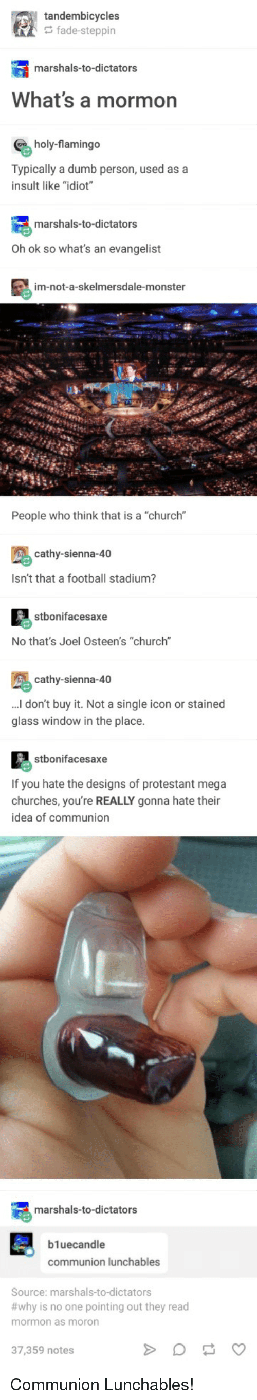 """Church, Dumb, and Football: tandembicycles  fade-steppin  marshals-to-dictators  What's a mormon  holy-flamingo  Typically a dumb person, used as a  insult like """"idiot  marshals-to-dictators  Oh ok so what's an evangelist  im-not-a-skelmersdale-monster  People who think that is a """"church""""  ROR  cathy-sienna-40  Isn't that a football stadium?  stbonifacesaxe  No that's Joel Osteen's """"church""""  cathy-sienna-40  . don't buy it. Not a single icon or stained  glass window in the place  stbonifacesaxe  If you hate the designs of protestant mega  churches, you're REALLY gonna hate their  idea of communion  marshals-to-dictators  b1uecandle  communion lunchables  Source: marshals-to-dictators  #why is no one pointing out they read  mormon as moron  37,359 notes Communion Lunchables!"""