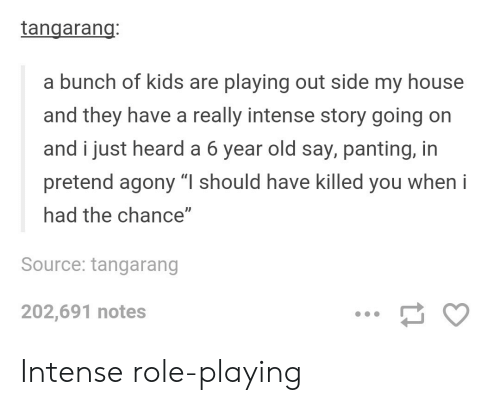 """panting: tangarang  a bunch of kids are playing out side my house  and they have a really intense story going on  and i just heard a 6 year old say, panting, in  pretend agony """"I should have killed you when i  had the chance""""  Source: tangarang  202,691 notes Intense role-playing"""