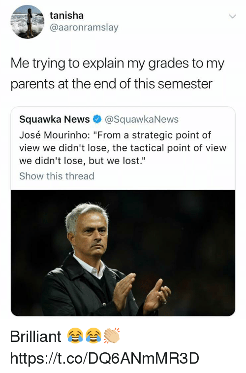 """News, Parents, and Soccer: tanisha  @aaronramslay  Me trying to explain my grades to my  parents at the end of this semester  Squawka News@SquawkaNews  José Mourinho: """"From a strategic point of  view we didn't lose, the tactical point of view  we didn't lose, but we lost.""""  Show this thread Brilliant 😂😂👏🏼 https://t.co/DQ6ANmMR3D"""