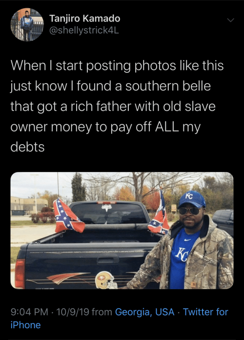 slave: Tanjiro Kamado  @shellystrick4L  When I start posting photos like this  just know I found a southern belle  that got a rich father with old slave  Owner money to pay off ALL my  debts  KC  X  9:04 PM 10/9/19 from Georgia, USA Twitter for  iPhone