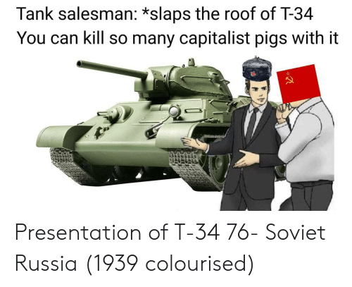 Russia, Capitalist, and Soviet: Tank salesman: *slaps the roof of T-34  You can kill so many capitalist pigs with it Presentation of T-34 76- Soviet Russia (1939 colourised)