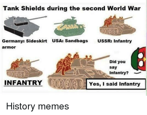 Memes, History, and World: Tank Shields during the second World War  Germanys Sideskirt  USA: Sandbags  USSR: Infantry  armor  a  . Did you  say  Infantry?  INFANTRY  IOYes, I said Infantry History memes