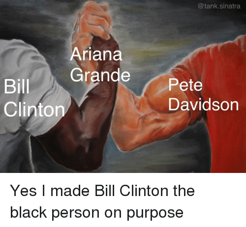 Ariana Grande, Bill Clinton, and Funny: @tank.sinatra  Ariana  Grande Pete  Bill  Clinton  Davidson Yes I made Bill Clinton the black person on purpose