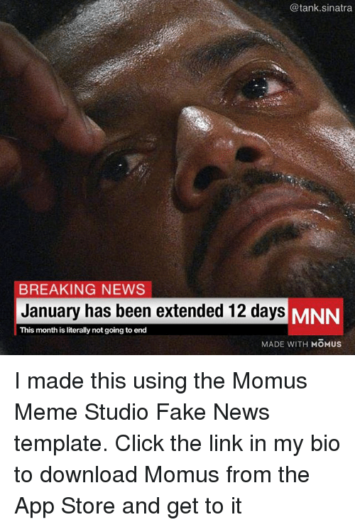 Click, Fake, and Funny: @tank.sinatra  BREAKING NEWS  January has been extended 12 days MNN  This month is literally not going to end  MADE WITH MOMUS I made this using the Momus Meme Studio Fake News template. Click the link in my bio to download Momus from the App Store and get to it
