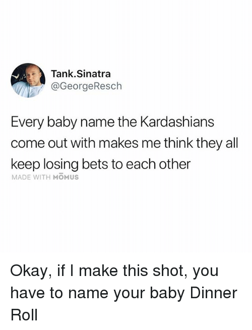 Funny, Kardashians, and Okay: Tank.Sinatra  @GeorgeResch  Every baby name the Kardashians  come out with makes me think they all  keep losing bets to each other  MADE WITH MOMUS Okay, if I make this shot, you have to name your baby Dinner Roll