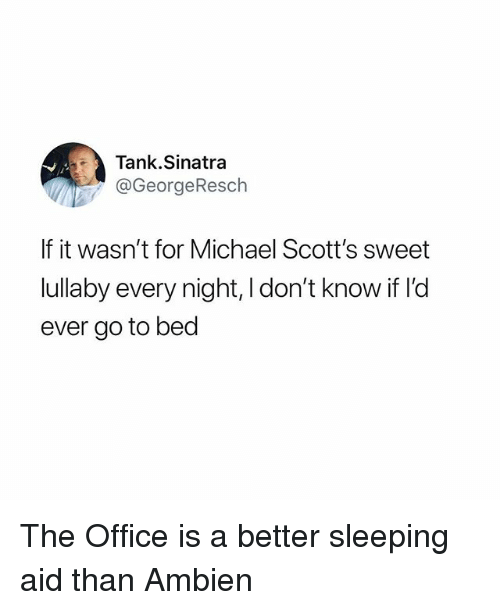 Funny, The Office, and Ambien: Tank.Sinatra  @GeorgeResch  If it wasn't for Michael Scott's sweet  lullaby every night, I don't know if l'd  ever go to bed The Office is a better sleeping aid than Ambien