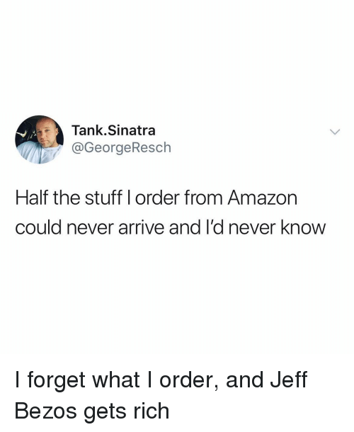 Amazon, Funny, and Jeff Bezos: Tank.Sinatra  @GeorgeResch  jl  Half the stuff l order from Amazon  could never arrive and I'd never know I forget what I order, and Jeff Bezos gets rich