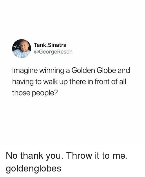 Funny, Thank You, and Tank: Tank.Sinatra  @GeorgeResch  magine winning a Golden Globe and  having to walk up there in front of all  those people? No thank you. Throw it to me. goldenglobes