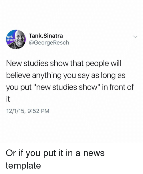"""Funny, News, and Tank: Tank.Sinatra  @GeorgeResch  tank.  sinatra  New studies show that people will  believe anything you say as long as  you put""""new studies show"""" in front of  12/1/15, 9:52 PM Or if you put it in a news template"""