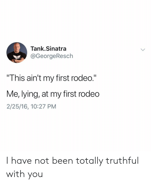 "Truthful: Tank.Sinatra  @GeorgeResch  This ain't my first rodeo.""  Me, lying, at my first rodedo  2/25/16, 10:27 PM I have not been totally truthful with you"