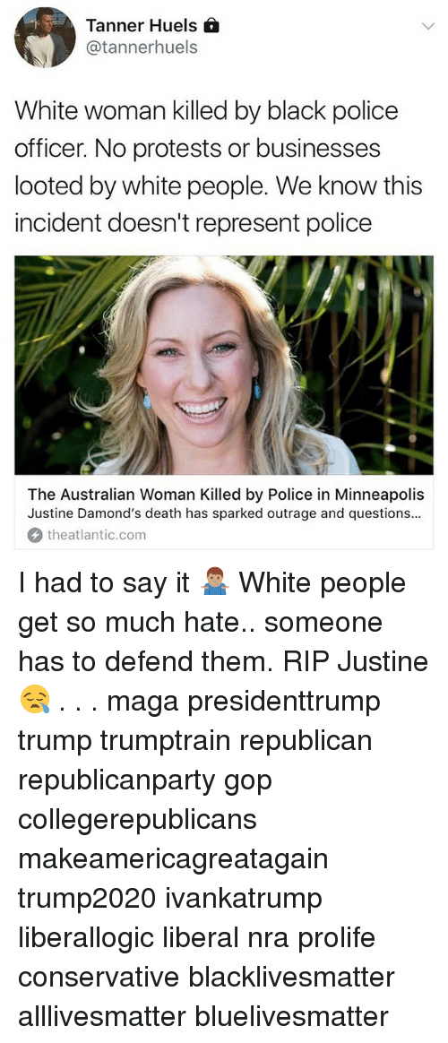 All Lives Matter, Black Lives Matter, and Memes: Tanner Huels  @tannerhuels  White woman killed by black police  officer. No protests or businesses  looted by white people. We know this  incident doesn't represent police  The Australian Woman Killed by Police in Minneapolis  Justine Damond's death has sparked outrage and questions..  theatlantic.com I had to say it 🤷🏽♂️ White people get so much hate.. someone has to defend them. RIP Justine😪 . . . maga presidenttrump trump trumptrain republican republicanparty gop collegerepublicans makeamericagreatagain trump2020 ivankatrump liberallogic liberal nra prolife conservative blacklivesmatter alllivesmatter bluelivesmatter