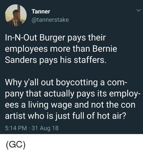 Bernie Sanders, In-N-Out Burger, and Memes: Tanner  @tannerstake  In-N-Out Burger pays their  employees more than Bernie  Sanders pays his staffers.  Why y'all out boycotting a com  pany that actually pays its employ-  ees a living wage and not the con  artist who is just full of hot air?  5:14 PM 31 Aug 18 (GC)