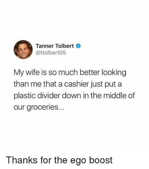 Funny, Boost, and The Middle: Tanner Tolbert  @ttolbert05  My wife is so much better looking  than me that a cashier just put a  plastic divider down in the middle of  our groceries... Thanks for the ego boost