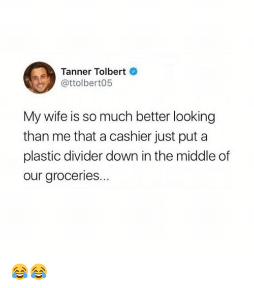 Memes, The Middle, and Wife: Tanner Tolbert  @ttolbert05  My wife is so much better looking  than me that a cashier just put a  plastic divider down in the middle of  our groceries. 😂😂