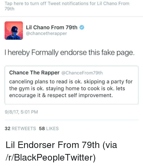 Blackpeopletwitter, Chance the Rapper, and Fake: Tap here to turn off Tweet notifications for Lil Chano From  79th  Lil Chano From 79th  @chancetherapper  I hereby Formally endorse this fake page.  Chance The Rapper @ChanceFrom79th  canceling plans to read is ok. skipping a party for  the gym is ok. staying home to cook is ok. lets  encourage it & respect self improvement.  9/8/17, 5:01 PM  32 RETWEETS 58 LIKES <p>Lil Endorser From 79th (via /r/BlackPeopleTwitter)</p>