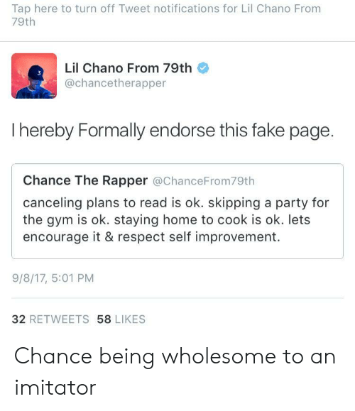 Chance the Rapper, Fake, and Gym: Tap here to turn off Tweet notifications for Lil Chano From  79th  Lil Chano From 79th  @chancetherapper  I hereby Formally endorse this fake page.  Chance The Rapper @ChanceFrom79th  canceling plans to read is ok. skipping a party for  the gym is ok. staying home to cook is ok. lets  encourage it & respect self improvement.  9/8/17, 5:01 PM  32 RETWEETS 58 LIKES Chance being wholesome to an imitator