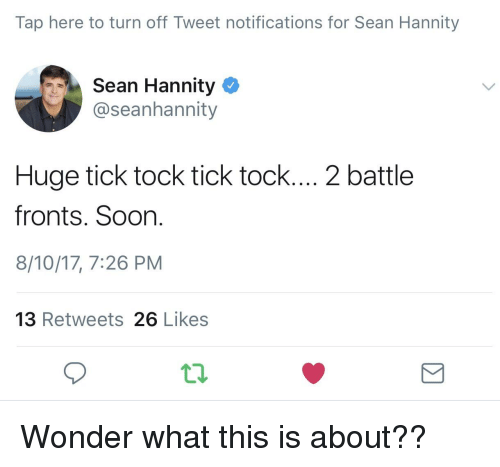 Soon..., Sean Hannity, and Taps: Tap here to turn off Tweet notifications for Sean Hannity  Sean Hannity  @seanhannity  Huge tick tock tick tock.... 2 battle  fronts. Soon.  8/10/17, 7:26 PM  13 Retweets 26 Likes