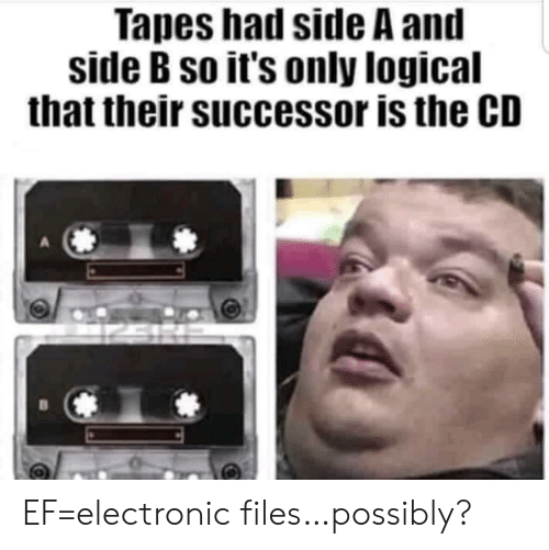 Side, Their, and Logical: Tapes had side A and  side B so it's only logical  that their successor is the CD EF=electronic files…possibly?