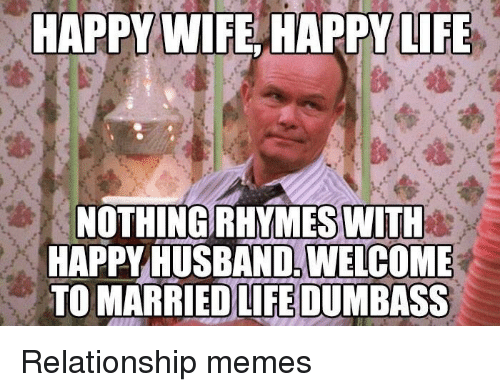 Relationship Memes: TAPPY WIFE HAPPY LIFE  NOTHING RHYMES WITH  HAPPY HUSBAND. WELCOME  TO MARRIEDLİEDUM BASS Relationship memes