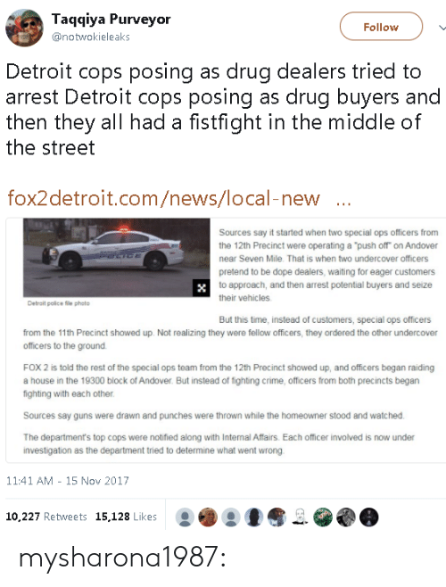 """to-the-ground: Taqqiya Purveyor  @notwokieleaks  Follow  Detroit cops posing as drug dealers tried to  arrest Detroit cops posing as drug buyers and  then they all had a fistfight in the middle of  the street  fox2detroit.com/news/local-new  Sources say it started when two special ops officers from  the 12th Precinct were operating a """"push off on Andover  near Seven Mile. That is when two undercover officers  pretend to be dope dealers, waiting for eager customers  to approach, and then arrest potential buyers and seize  their vehicles  Detrait police file photo  But this time, instead of customers, special ops officers  from the 11th Precinct showed up. Not realizing they were fellow officers, they ordered the other undercover  officers to the ground.  FOX 2 is told the rest of the special ops team from the 12th Precinct showed up, and officers began raiding  a house in the 19300 block of Andover. But instead of fighting crime, officers from both precincts begarn  fighting with each other  Sources say guns were drawn and punches were thrown while the homeowner stood and watched  The department's top cops were notified along with Internal Affairs. Each officer involved is now under  investigation as the department tried to determine what went wrong  11:41 AM - 15 Nov 2017  10.227 Retweets 15,128 Likes mysharona1987:"""