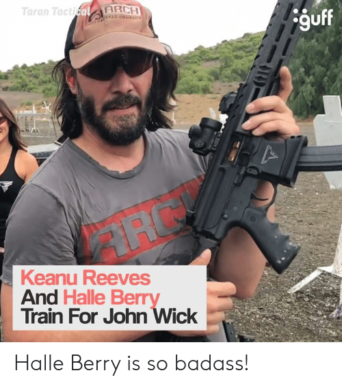 Dank, John Wick, and Halle Berry: Taran TacticalARCH  OTORCL COVAN  guff  Keanu Reeves  And Halle Berry  Train For John Wick Halle Berry is so badass!