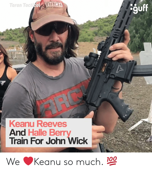 John Wick, Memes, and Halle Berry: Taran TacticalARCH  OTORCL COVAN  guff  Keanu Reeves  And Halle Berry  Train For John Wick We ❤️Keanu so much. 💯