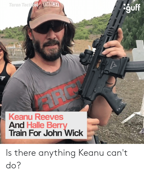 Dank, John Wick, and Halle Berry: Taran TacticalARCH  OTORCL COVAN  guff  Keanu Reeves  And Halle Berry  Train For John Wick Is there anything Keanu can't do?