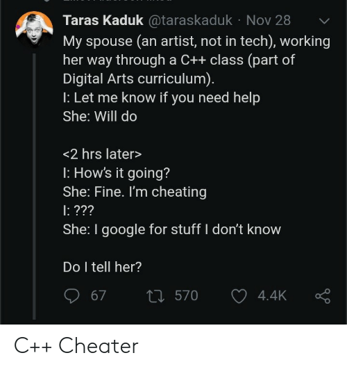 Arts: Taras Kaduk@taraskaduk Nov 28  My spouse (an artist, not in tech), working  her way through a C++ class (part of  Digital Arts curriculum).  : Let me know if you need help  She: Will do  <2 hrs later>  : How's it going?  She: Fine. I'm cheating  : ???  She: I google for stuff I don't know  Do I tell her?  t570  67  4.4K C++ Cheater