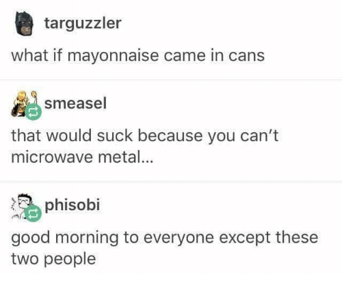 Good Morning, Good, and Humans of Tumblr: targuzzler  what if mayonnaise came in cans  smeasel  that would suck because you can't  microwave metal  phisobi  good morning to everyone except these  two people